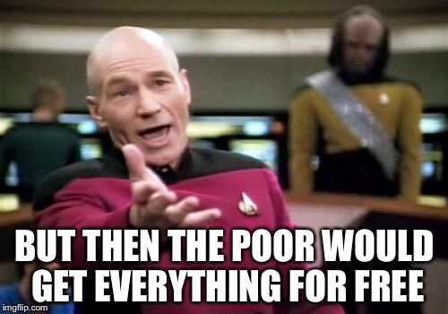 Picard Wtf Meme | BUT THEN THE POOR WOULD GET EVERYTHING FOR FREE | image tagged in memes,picard wtf | made w/ Imgflip meme maker