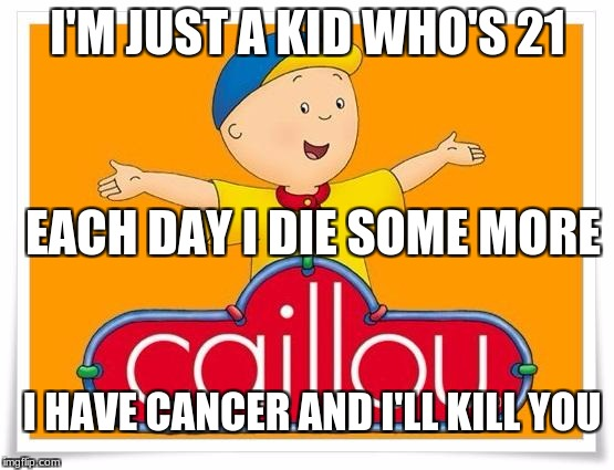 I know, it's bad. | I'M JUST A KID WHO'S 21 EACH DAY I DIE SOME MORE I HAVE CANCER AND I'LL KILL YOU | image tagged in caillou,funny memes,cancer | made w/ Imgflip meme maker