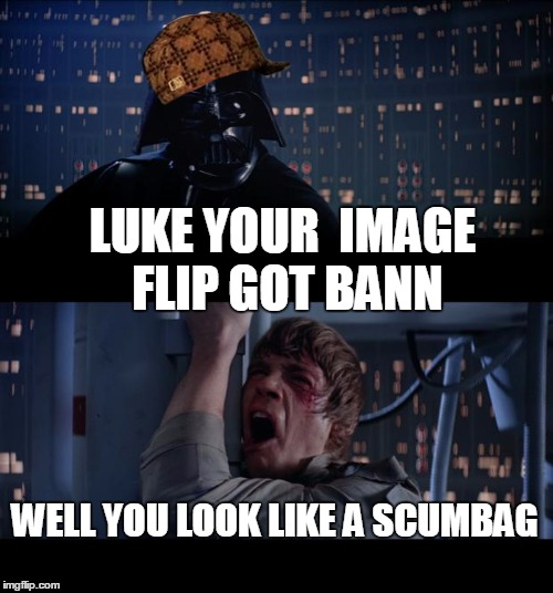 the scumbag vader strikes back | LUKE YOUR  IMAGE FLIP GOT BANN WELL YOU LOOK LIKE A SCUMBAG | image tagged in memes,star wars no,scumbag | made w/ Imgflip meme maker