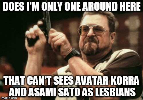 Am I The Only One Around Here Meme | DOES I'M ONLY ONE AROUND HERE THAT CAN'T SEES AVATAR KORRA AND ASAMI SATO AS LESBIANS | image tagged in memes,am i the only one around here | made w/ Imgflip meme maker