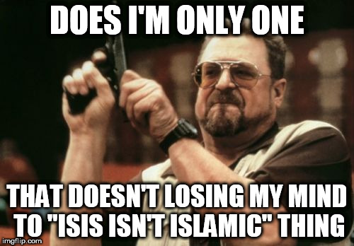 "Am I The Only One Around Here Meme | DOES I'M ONLY ONE THAT DOESN'T LOSING MY MIND TO ""ISIS ISN'T ISLAMIC"" THING 