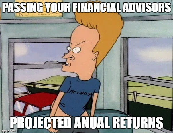 Beavis Mooning | PASSING YOUR FINANCIAL ADVISORS PROJECTED ANUAL RETURNS | image tagged in beavis mooning | made w/ Imgflip meme maker
