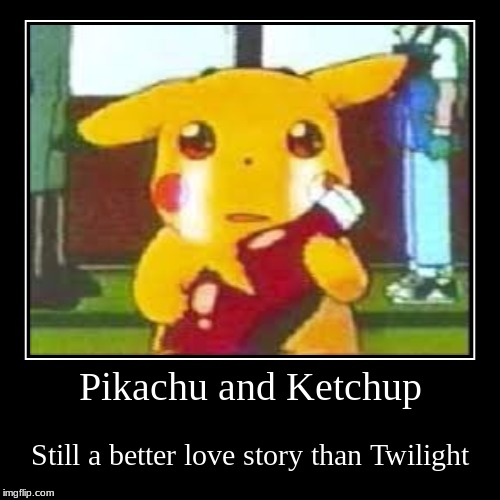 This will never get old. | Pikachu and Ketchup | Still a better love story than Twilight | image tagged in demotivationals,sad,pikachu,ketchup,still a better love story than twilight,pokemon | made w/ Imgflip demotivational maker