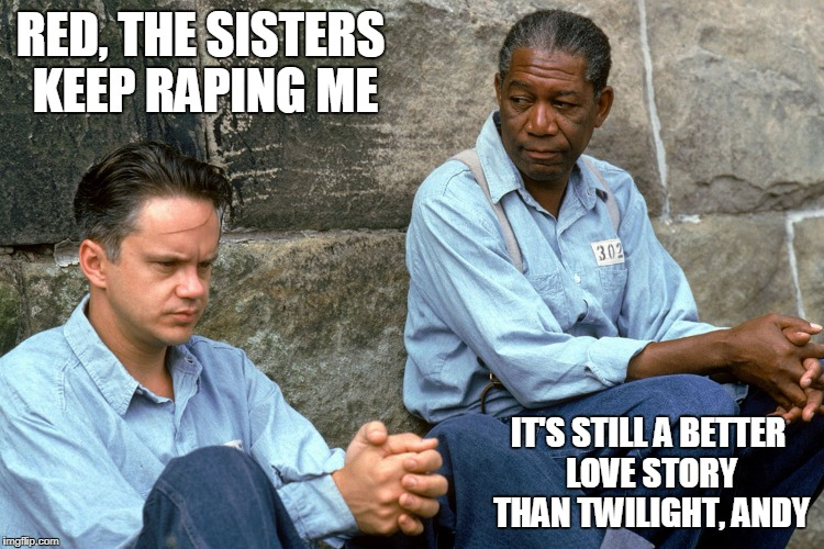 The Twilight Redemption | RED, THE SISTERS KEEP RAPING ME IT'S STILL A BETTER LOVE STORY THAN TWILIGHT, ANDY | image tagged in the shawshank redemption,still a better love story than twilight,funny memes,rape,prison | made w/ Imgflip meme maker