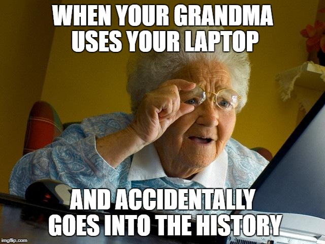 Granny in history | WHEN YOUR GRANDMA USES YOUR LAPTOP AND ACCIDENTALLY GOES INTO THE HISTORY | image tagged in memes,grandma finds the internet | made w/ Imgflip meme maker