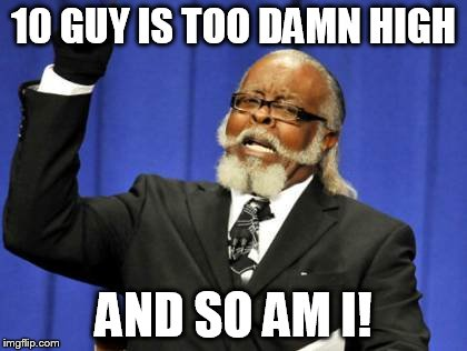 Too Damn High Meme | 10 GUY IS TOO DAMN HIGH AND SO AM I! | image tagged in memes,too damn high | made w/ Imgflip meme maker