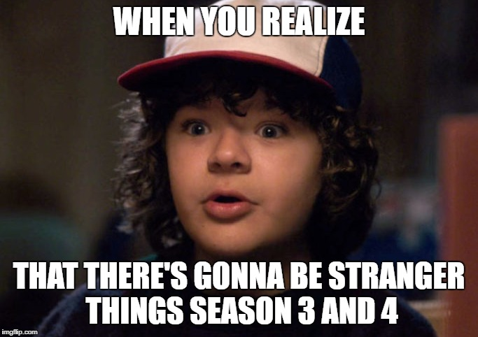 WHEN YOU REALIZE THAT THERE'S GONNA BE STRANGER THINGS SEASON 3 AND 4 | image tagged in stranger things | made w/ Imgflip meme maker