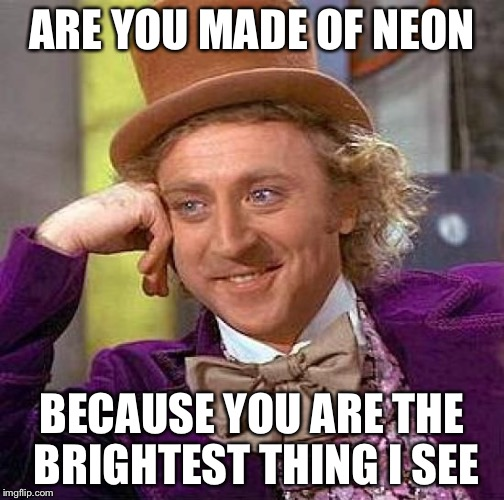 Creepy Condescending Wonka Meme | ARE YOU MADE OF NEON BECAUSE YOU ARE THE BRIGHTEST THING I SEE | image tagged in memes,creepy condescending wonka | made w/ Imgflip meme maker