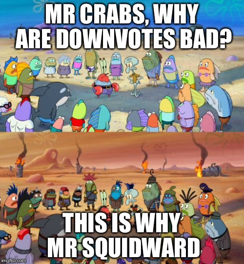 SpongeBob Apocalypse | MR CRABS, WHY ARE DOWNVOTES BAD? THIS IS WHY MR SQUIDWARD | image tagged in spongebob apocalypse | made w/ Imgflip meme maker