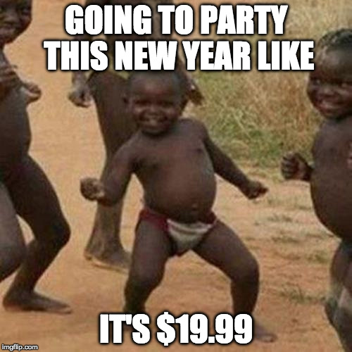 Merry Christmas and Happy New Year | GOING TO PARTY THIS NEW YEAR LIKE IT'S $19.99 | image tagged in memes,third world success kid,merry christmas,new years,1999,happy new year | made w/ Imgflip meme maker