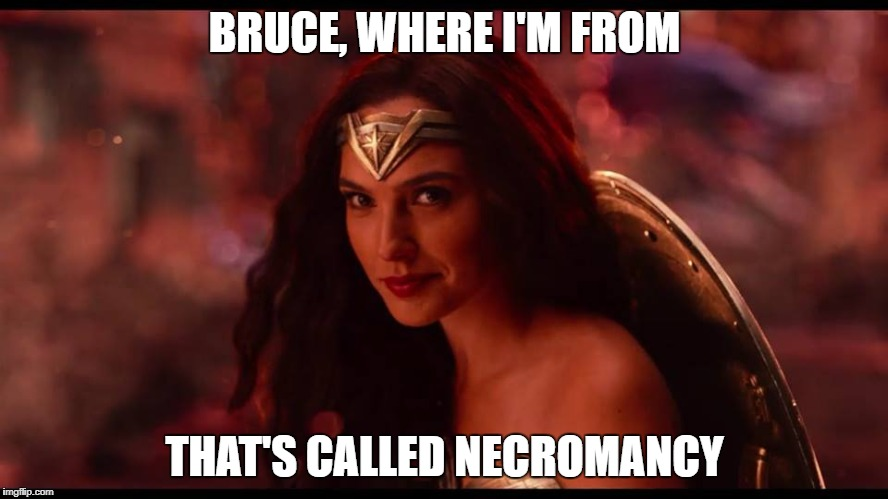 Justice League in a nutshell | BRUCE, WHERE I'M FROM THAT'S CALLED NECROMANCY | image tagged in wonder woman,batman,justice league | made w/ Imgflip meme maker