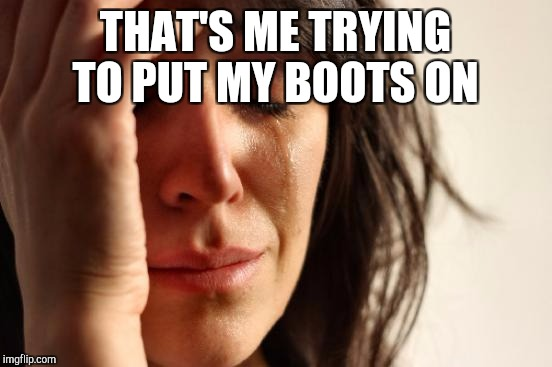 First World Problems Meme | THAT'S ME TRYING TO PUT MY BOOTS ON | image tagged in memes,first world problems | made w/ Imgflip meme maker
