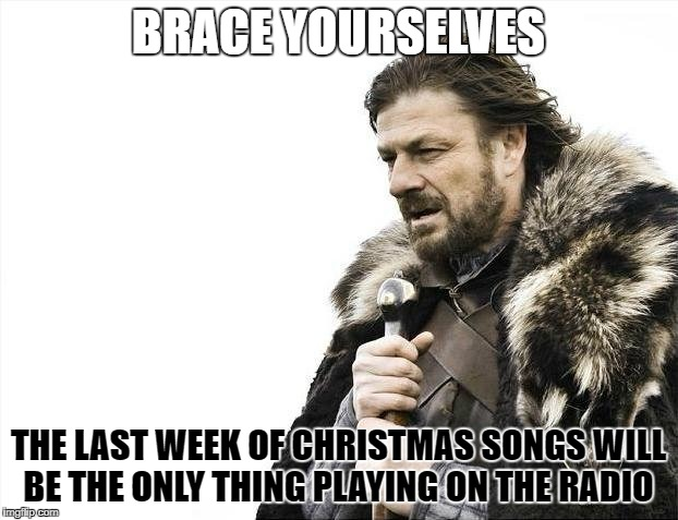 Brace Yourselves X is Coming Meme | BRACE YOURSELVES THE LAST WEEK OF CHRISTMAS SONGS WILL BE THE ONLY THING PLAYING ON THE RADIO | image tagged in memes,brace yourselves x is coming | made w/ Imgflip meme maker