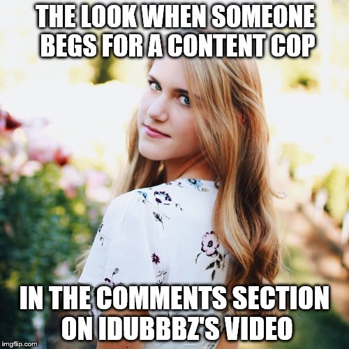 Content Cop Reaction Meme |  THE LOOK WHEN SOMEONE BEGS FOR A CONTENT COP; IN THE COMMENTS SECTION ON IDUBBBZ'S VIDEO | image tagged in idubbbz,content cop,comments section,youtube,youtuber | made w/ Imgflip meme maker