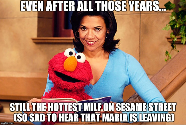 So long Maria :( | EVEN AFTER ALL THOSE YEARS... STILL THE HOTTEST MILF ON SESAME STREET (SO SAD TO HEAR THAT MARIA IS LEAVING) | image tagged in sesame street,maria sesame street,memes,sesame street - angry bert,babes,kermit the frog | made w/ Imgflip meme maker