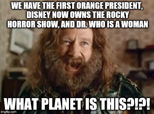 What Year Is It | WE HAVE THE FIRST ORANGE PRESIDENT, DISNEY NOW OWNS THE ROCKY HORROR SHOW, AND DR. WHO IS A WOMAN WHAT PLANET IS THIS?!?! | image tagged in memes,what year is it | made w/ Imgflip meme maker
