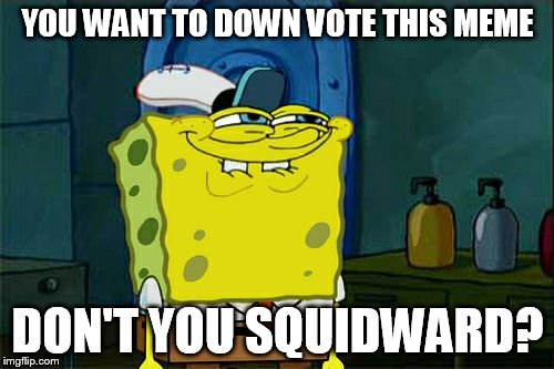 Dont You Squidward Meme | YOU WANT TO DOWN VOTE THIS MEME DON'T YOU SQUIDWARD? | image tagged in memes,dont you squidward | made w/ Imgflip meme maker