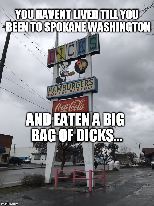 YOU HAVENT LIVED TILL YOU BEEN TO SPOKANE WASHINGTON AND EATEN A BIG BAG OF DICKS... | image tagged in eat a bag of dicks | made w/ Imgflip meme maker