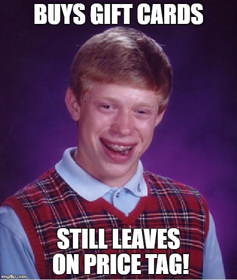 Bad Luck Brian Meme | BUYS GIFT CARDS STILL LEAVES ON PRICE TAG! | image tagged in memes,bad luck brian | made w/ Imgflip meme maker