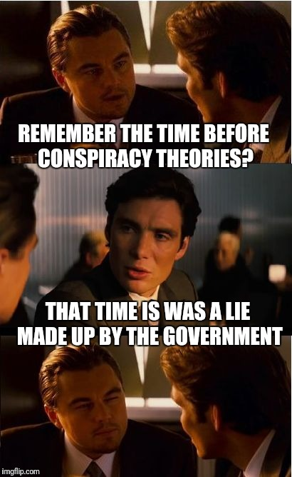 This is getting ridiculous!!! | REMEMBER THE TIME BEFORE CONSPIRACY THEORIES? THAT TIME IS WAS A LIE MADE UP BY THE GOVERNMENT | image tagged in memes,inception,conspiracy theory | made w/ Imgflip meme maker