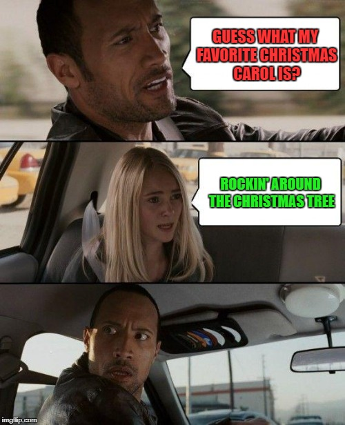 The Rock Driving Meme | GUESS WHAT MY FAVORITE CHRISTMAS CAROL IS? ROCKIN' AROUND THE CHRISTMAS TREE | image tagged in memes,the rock driving | made w/ Imgflip meme maker