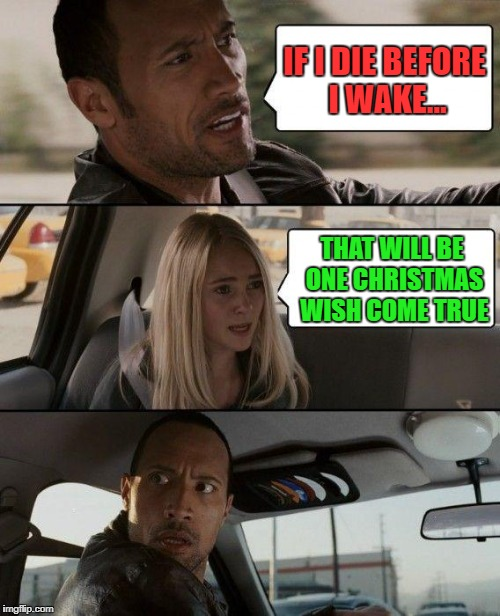 The Rock Driving Meme | IF I DIE BEFORE I WAKE... THAT WILL BE ONE CHRISTMAS WISH COME TRUE | image tagged in memes,the rock driving | made w/ Imgflip meme maker