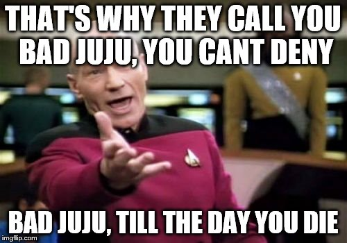 Picard Wtf Meme | THAT'S WHY THEY CALL YOU BAD JUJU, YOU CANT DENY BAD JUJU, TILL THE DAY YOU DIE | image tagged in memes,picard wtf | made w/ Imgflip meme maker