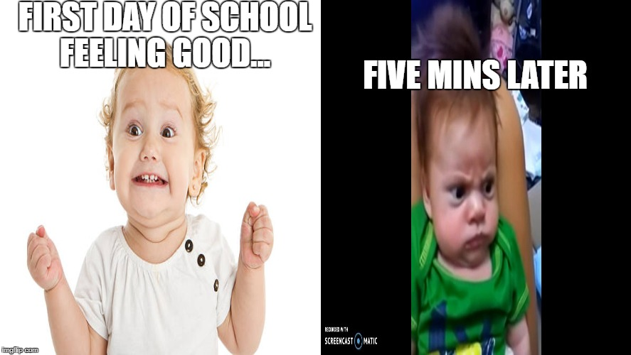 School life | FIRST DAY OF SCHOOL FEELING GOOD... FIVE MINS LATER | image tagged in angry baby | made w/ Imgflip meme maker