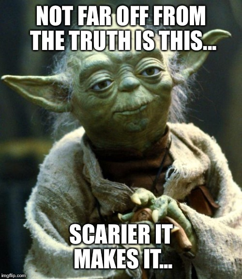 Star Wars Yoda Meme | NOT FAR OFF FROM THE TRUTH IS THIS... SCARIER IT MAKES IT... | image tagged in memes,star wars yoda | made w/ Imgflip meme maker