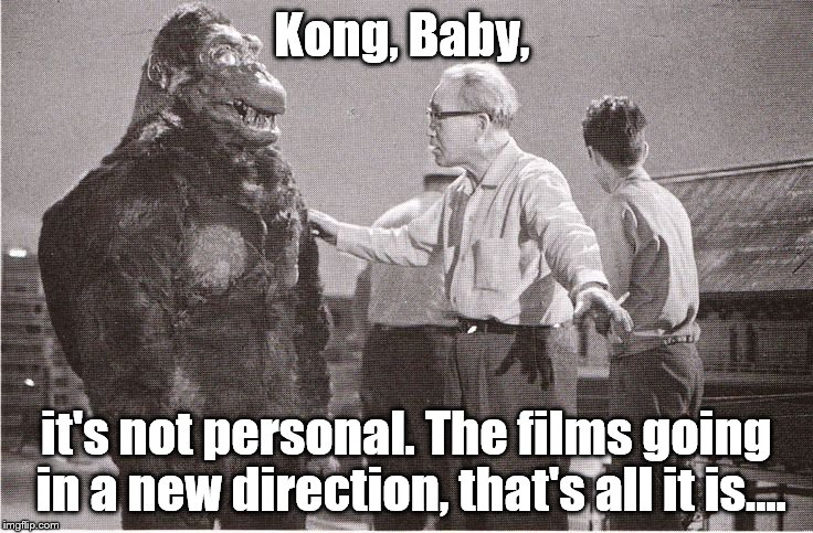 Kong with Director | Kong, Baby, it's not personal. The films going in a new direction, that's all it is.... | image tagged in kong with director | made w/ Imgflip meme maker