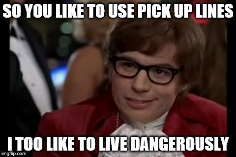 SO YOU LIKE TO USE PICK UP LINES I TOO LIKE TO LIVE DANGEROUSLY | image tagged in live dangerous | made w/ Imgflip meme maker