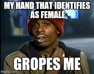 Y'all Got Any More Of That Meme | MY HAND THAT IDENTIFIES AS FEMALE GROPES ME | image tagged in memes,yall got any more of | made w/ Imgflip meme maker