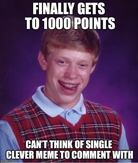 Bad Luck Brian Meme | FINALLY GETS TO 1000 POINTS CAN'T THINK OF SINGLE CLEVER MEME TO COMMENT WITH | image tagged in memes,bad luck brian | made w/ Imgflip meme maker
