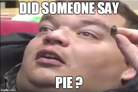 11 guy | DID SOMEONE SAY PIE ? | image tagged in 11 guy | made w/ Imgflip meme maker