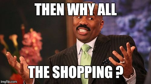 Steve Harvey Meme | THEN WHY ALL THE SHOPPING ? | image tagged in memes,steve harvey | made w/ Imgflip meme maker