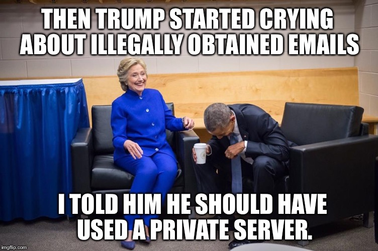 Hillary Obama Laugh | THEN TRUMP STARTED CRYING ABOUT ILLEGALLY OBTAINED EMAILS I TOLD HIM HE SHOULD HAVE USED A PRIVATE SERVER. | image tagged in hillary obama laugh | made w/ Imgflip meme maker
