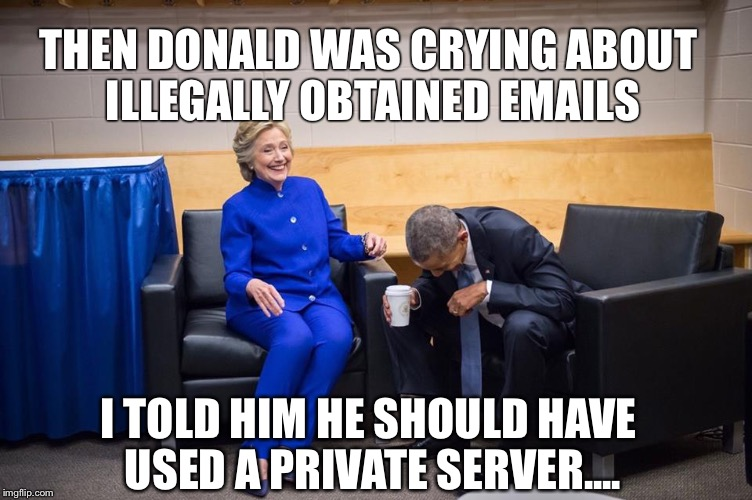 Hillary Obama Laugh | THEN DONALD WAS CRYING ABOUT ILLEGALLY OBTAINED EMAILS I TOLD HIM HE SHOULD HAVE USED A PRIVATE SERVER.... | image tagged in hillary obama laugh | made w/ Imgflip meme maker