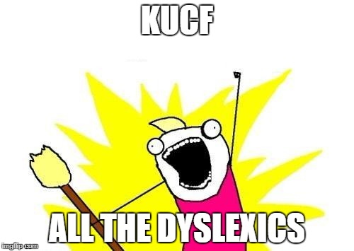 X All The Y Meme | KUCF ALL THE DYSLEXICS | image tagged in memes,x all the y | made w/ Imgflip meme maker