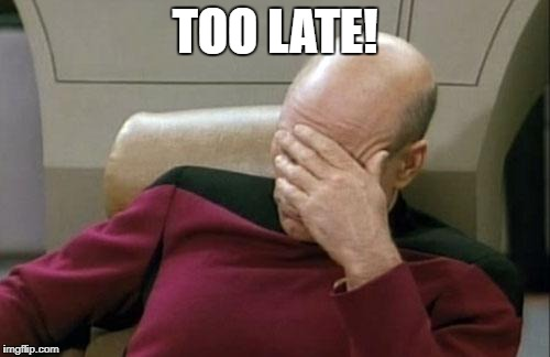 Captain Picard Facepalm Meme | TOO LATE! | image tagged in memes,captain picard facepalm | made w/ Imgflip meme maker