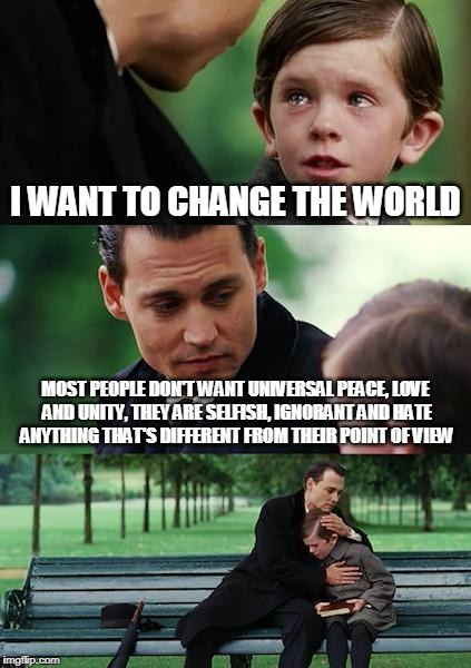 Finding Neverland Meme | I WANT TO CHANGE THE WORLD MOST PEOPLE DON'T WANT UNIVERSAL PEACE, LOVE AND UNITY, THEY ARE SELFISH, IGNORANT AND HATE ANYTHING THAT'S DIFFE | image tagged in memes,finding neverland | made w/ Imgflip meme maker