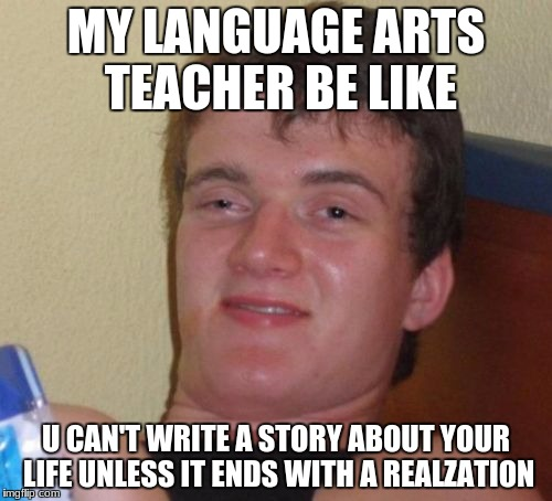 10 Guy Meme | MY LANGUAGE ARTS TEACHER BE LIKE U CAN'T WRITE A STORY ABOUT YOUR LIFE UNLESS IT ENDS WITH A REALZATION | image tagged in memes,10 guy | made w/ Imgflip meme maker