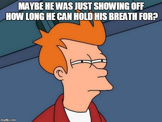 Futurama Fry Meme | MAYBE HE WAS JUST SHOWING OFF HOW LONG HE CAN HOLD HIS BREATH FOR? | image tagged in memes,futurama fry | made w/ Imgflip meme maker