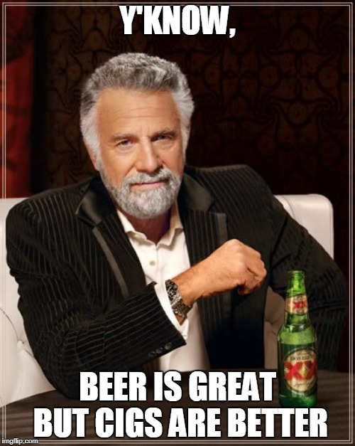 The Most Interesting Man In The World Meme | Y'KNOW, BEER IS GREAT BUT CIGS ARE BETTER | image tagged in memes,the most interesting man in the world | made w/ Imgflip meme maker