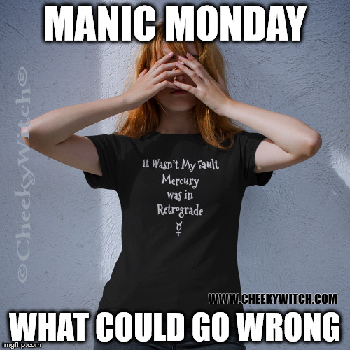 Mercury Retrograde Manic Monday. | MANIC MONDAY WHAT COULD GO WRONG WWW.CHEEKYWITCH.COM | image tagged in mercury retrograde,mercury retro,manic monday | made w/ Imgflip meme maker