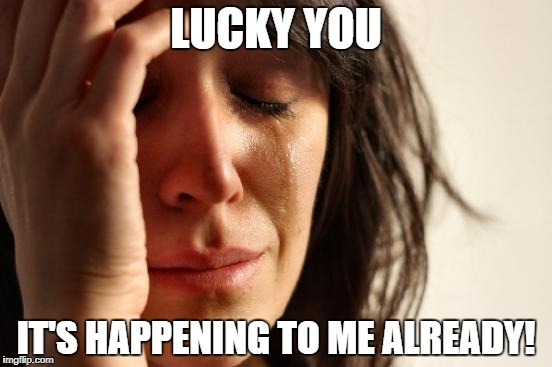 First World Problems Meme | LUCKY YOU IT'S HAPPENING TO ME ALREADY! | image tagged in memes,first world problems | made w/ Imgflip meme maker