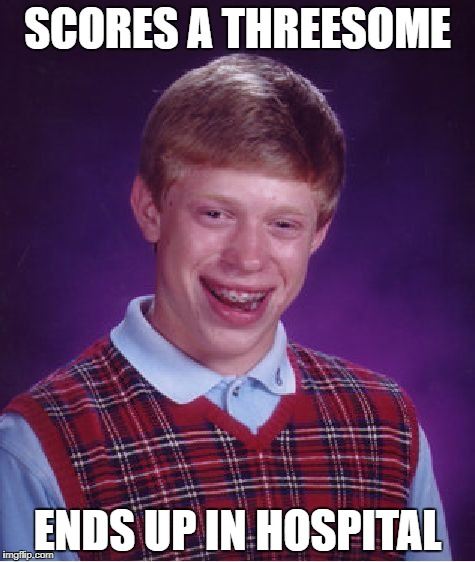 Bad Luck Brian Meme | SCORES A THREESOME ENDS UP IN HOSPITAL | image tagged in memes,bad luck brian | made w/ Imgflip meme maker
