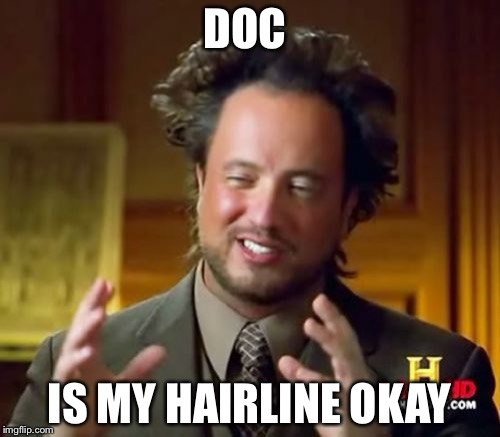 Ancient Aliens Meme | DOC IS MY HAIRLINE OKAY | image tagged in memes,ancient aliens | made w/ Imgflip meme maker