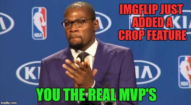 After you upload the image you now have the option to crop it!!! | IMGFLIP JUST ADDED A CROP FEATURE YOU THE REAL MVP'S | image tagged in memes,you the real mvp,new feature,cropping,crop,resize photos | made w/ Imgflip meme maker