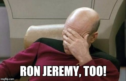 Captain Picard Facepalm Meme | RON JEREMY, TOO! | image tagged in memes,captain picard facepalm | made w/ Imgflip meme maker