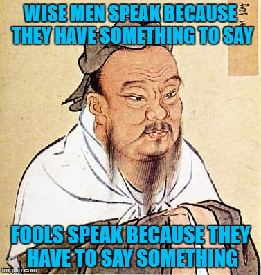 Brought this back for Words of Wisdom Week. A MemefordandSons event Dec. 16 to Dec. 23 | WISE MEN SPEAK BECAUSE THEY HAVE SOMETHING TO SAY FOOLS SPEAK BECAUSE THEY HAVE TO SAY SOMETHING | image tagged in confucious say,memes,words of wisdom week,funny,flashback,words of wisdom | made w/ Imgflip meme maker